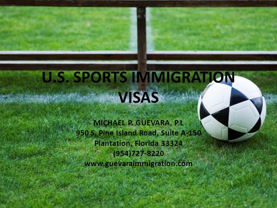 U.S. SPORTS IMMIGRATION VISAS MICHAEL P. GUEVARA, P.L 950 S. Pine Island Road, Suite A-150 Plantation, Florida 33324 (954)727-8220 www.guevaraimmigrat