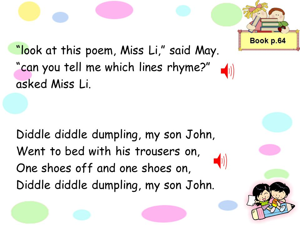 I like pomes, said May. lets find out how pomes work, said Miss Li. when words end with the same sound, we Say they rhyme, said Miss Li. In many pomes