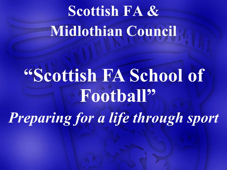 Scottish FA & Midlothian Council Scottish FA School of Football Preparing for a life through sport