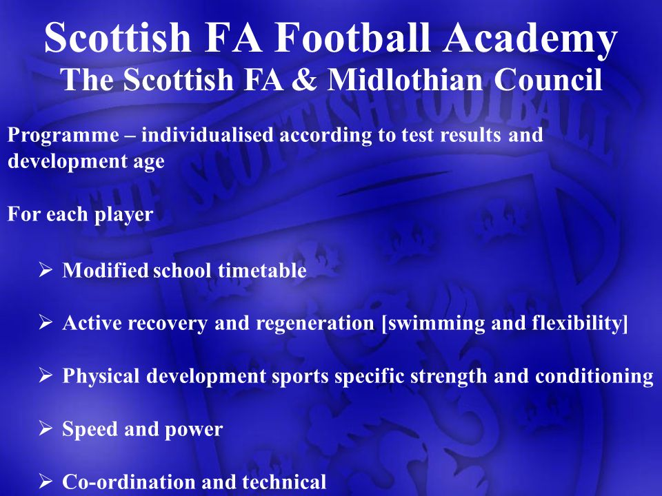Scottish FA Football Academy The Scottish FA & Midlothian Council Programme – individualised according to test results and development age For each player Modified school timetable Active recovery and regeneration [swimming and flexibility] Physical development sports specific strength and conditioning Speed and power Co-ordination and technical