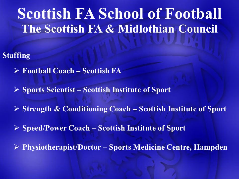 The Scottish FA & Midlothian Council Staffing Football Coach – Scottish FA Sports Scientist – Scottish Institute of Sport Strength & Conditioning Coach – Scottish Institute of Sport Speed/Power Coach – Scottish Institute of Sport Physiotherapist/Doctor – Sports Medicine Centre, Hampden Scottish FA School of Football