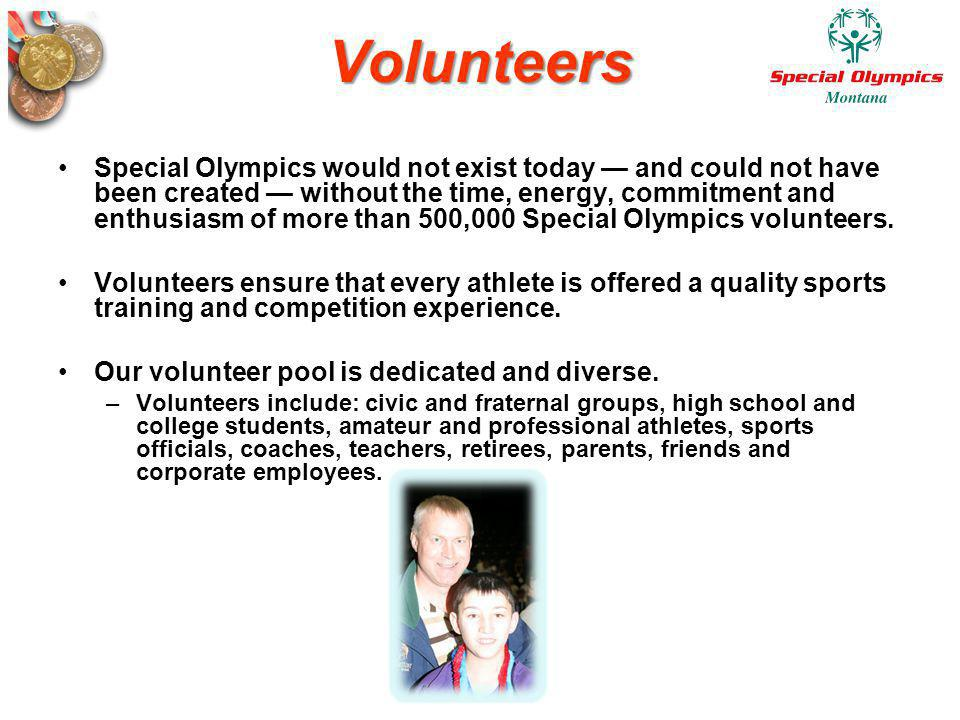 Volunteers Special Olympics would not exist today and could not have been created without the time, energy, commitment and enthusiasm of more than 500