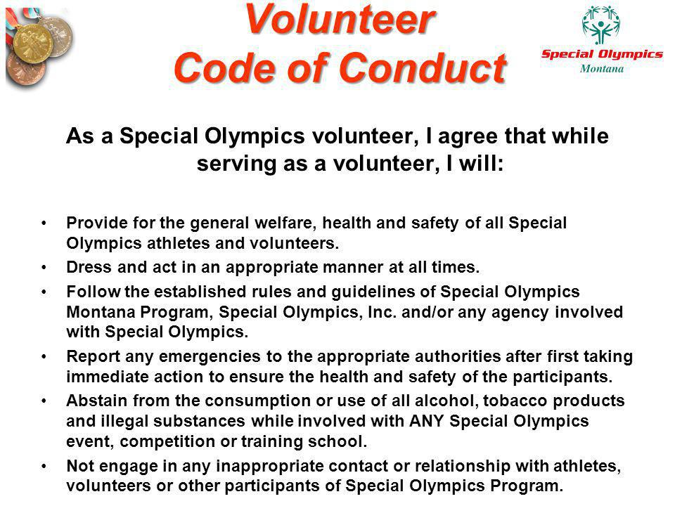Volunteer Code of Conduct As a Special Olympics volunteer, I agree that while serving as a volunteer, I will: Provide for the general welfare, health