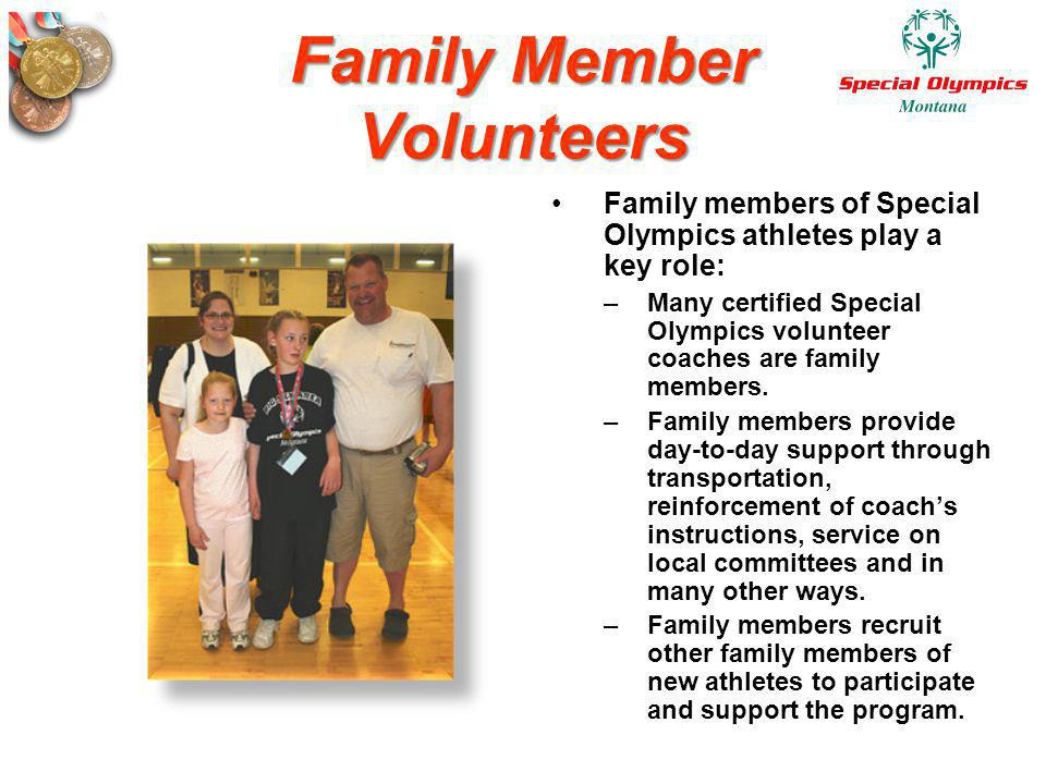 Family Member Volunteers Family members of Special Olympics athletes play a key role: –Many certified Special Olympics volunteer coaches are family me