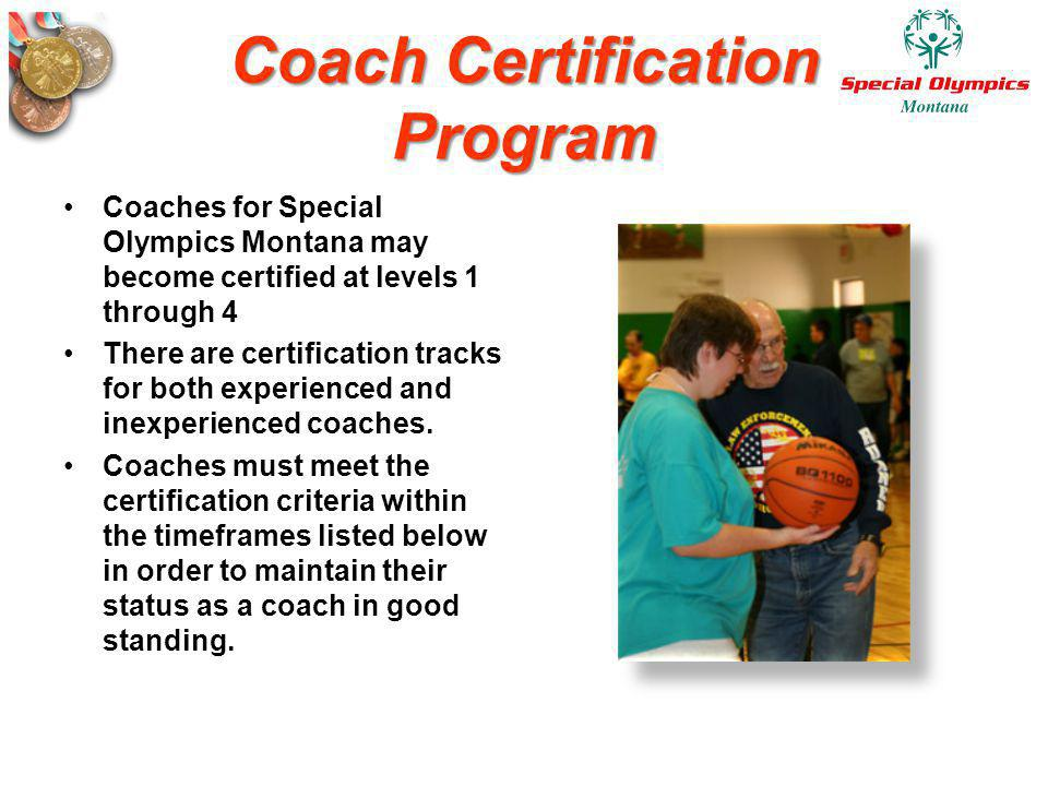 Coach Certification Program Coaches for Special Olympics Montana may become certified at levels 1 through 4 There are certification tracks for both ex