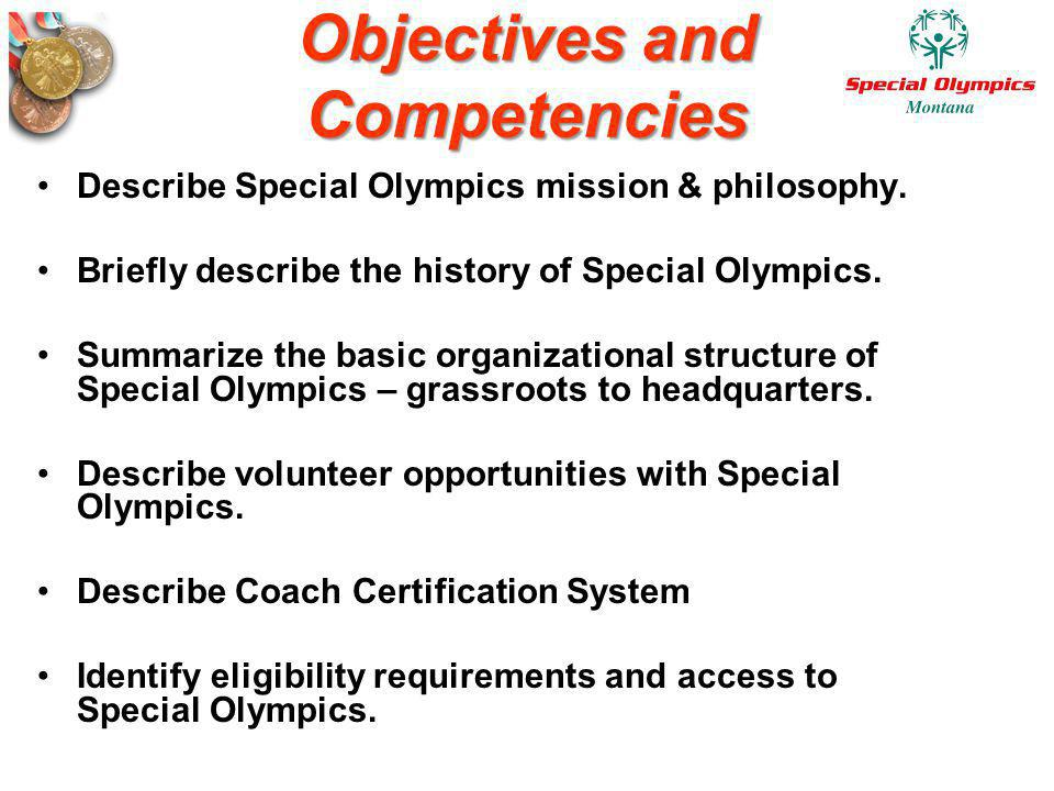 Objectives and Competencies Describe Special Olympics mission & philosophy. Briefly describe the history of Special Olympics. Summarize the basic orga