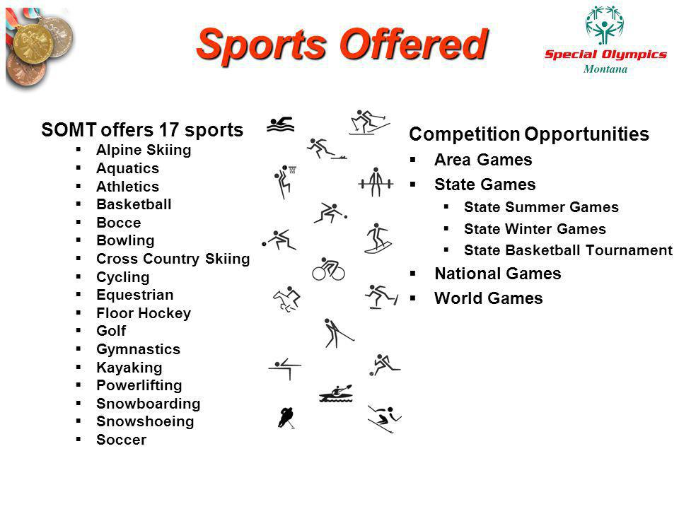 Sports Offered SOMT offers 17 sports Alpine Skiing Aquatics Athletics Basketball Bocce Bowling Cross Country Skiing Cycling Equestrian Floor Hockey Go