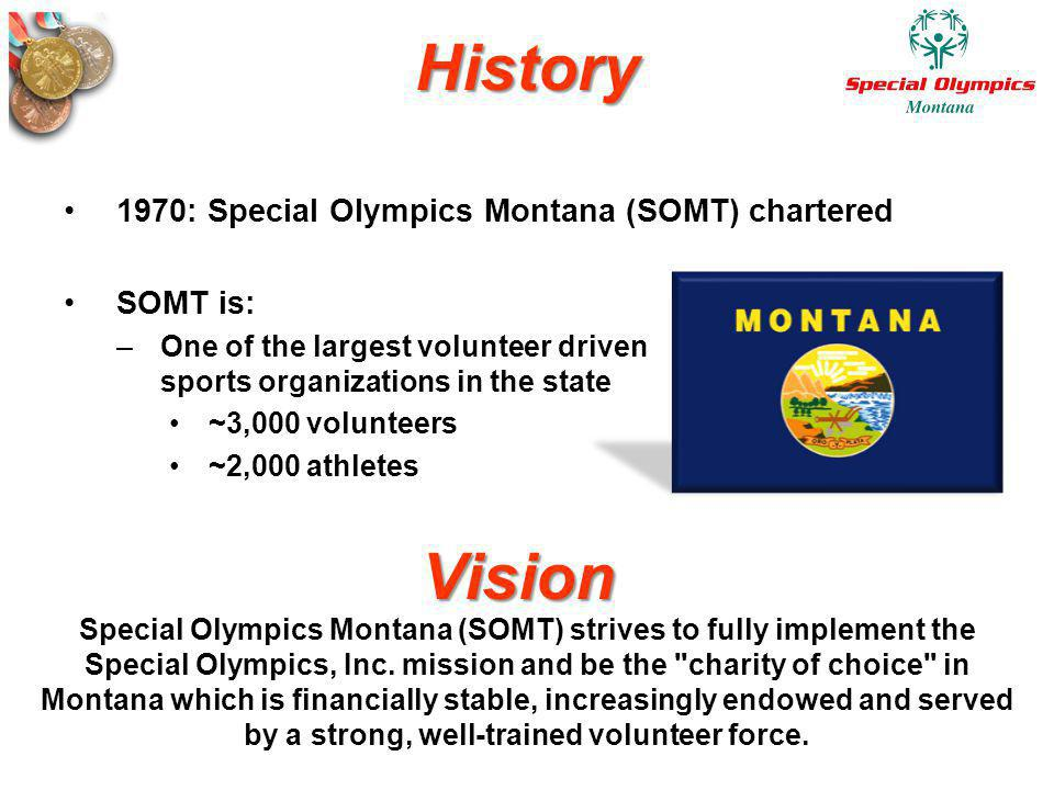 History 1970: Special Olympics Montana (SOMT) chartered SOMT is: –One of the largest volunteer driven sports organizations in the state ~3,000 volunte