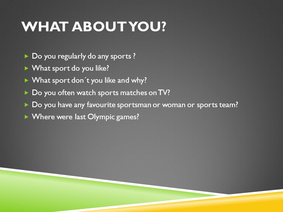 WHAT ABOUT YOU. Do you regularly do any sports . What sport do you like.