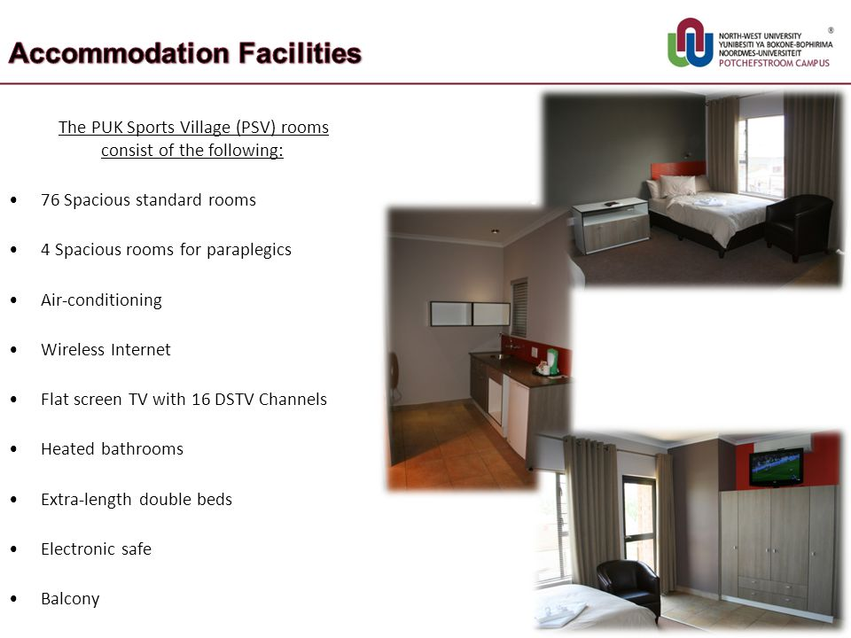 The PUK Sports Village (PSV) rooms consist of the following: 76 Spacious standard rooms 4 Spacious rooms for paraplegics Air-conditioning Wireless Int