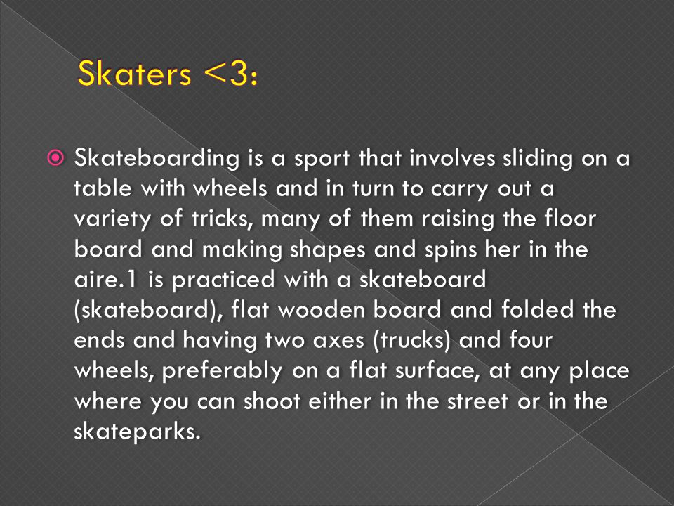 Skateboarding is a sport that involves sliding on a table with wheels and in turn to carry out a variety of tricks, many of them raising the floor board and making shapes and spins her in the aire.1 is practiced with a skateboard (skateboard), flat wooden board and folded the ends and having two axes (trucks) and four wheels, preferably on a flat surface, at any place where you can shoot either in the street or in the skateparks.