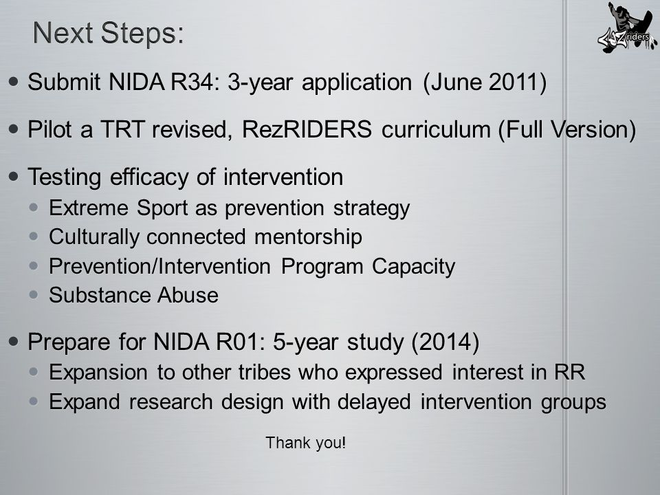 Submit NIDA R34: 3-year application (June 2011) Submit NIDA R34: 3-year application (June 2011) Pilot a TRT revised, RezRIDERS curriculum (Full Version) Pilot a TRT revised, RezRIDERS curriculum (Full Version) Testing efficacy of intervention Testing efficacy of intervention Extreme Sport as prevention strategy Extreme Sport as prevention strategy Culturally connected mentorship Culturally connected mentorship Prevention/Intervention Program Capacity Prevention/Intervention Program Capacity Substance Abuse Substance Abuse Prepare for NIDA R01: 5-year study (2014) Prepare for NIDA R01: 5-year study (2014) Expansion to other tribes who expressed interest in RR Expansion to other tribes who expressed interest in RR Expand research design with delayed intervention groups Expand research design with delayed intervention groups Thank you!