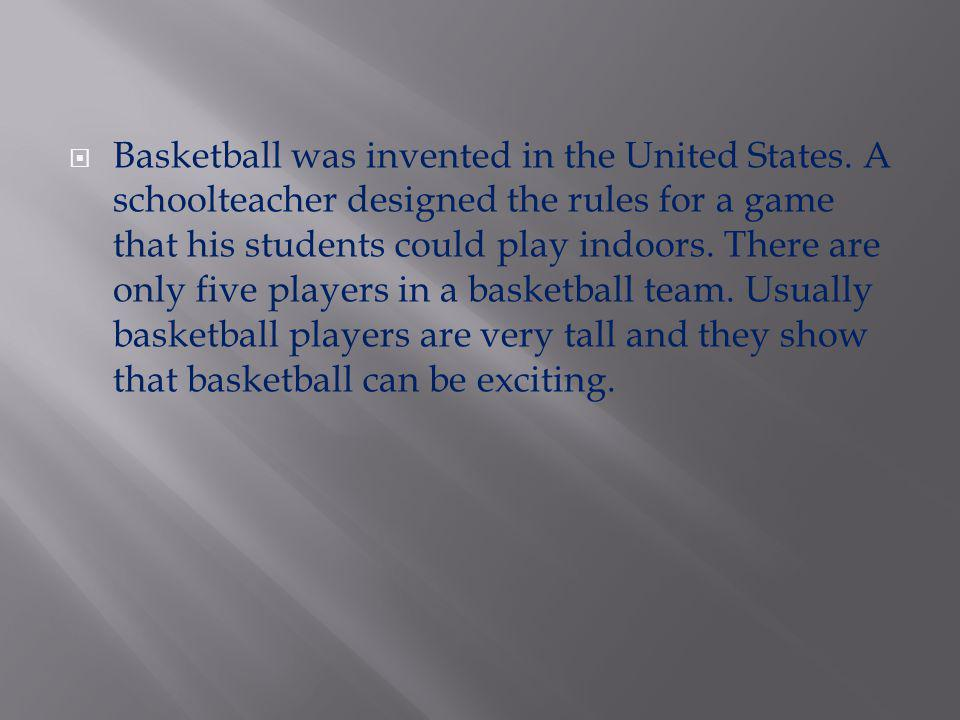 Basketball was invented in the United States. A schoolteacher designed the rules for a game that his students could play indoors. There are only five