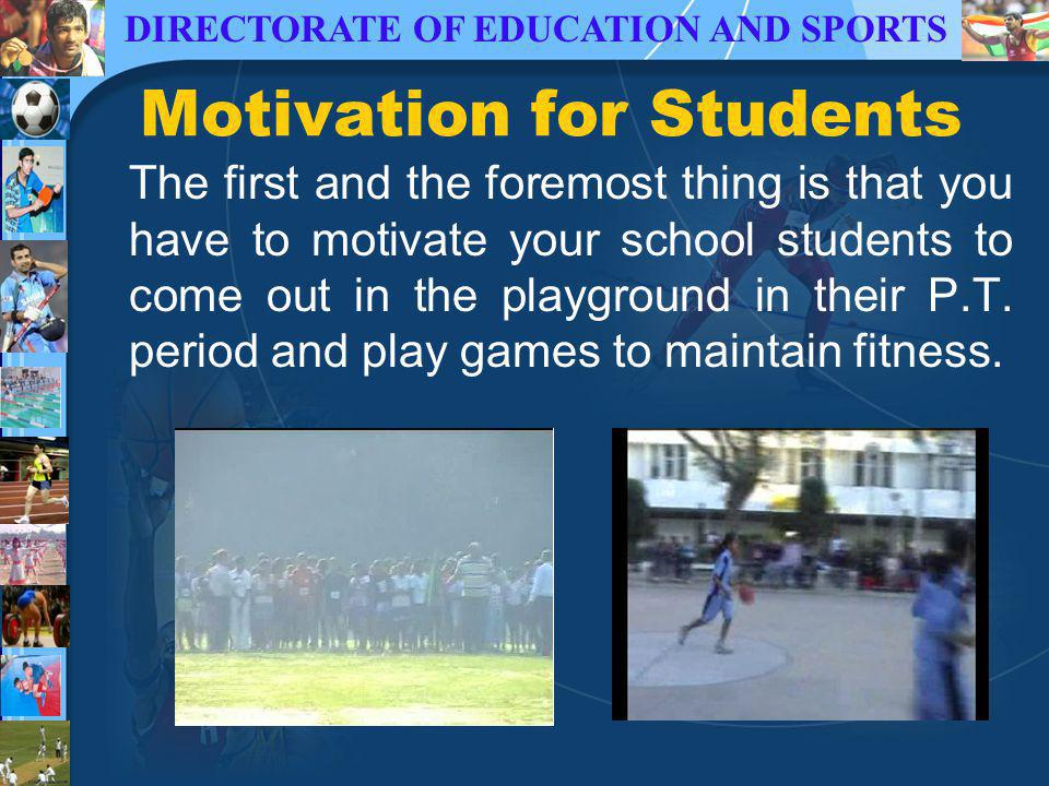 DIRECTORATE OF EDUCATION AND SPORTS Motivation for Students The first and the foremost thing is that you have to motivate your school students to come out in the playground in their P.T.