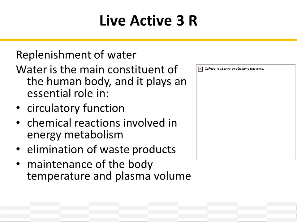 Live Active 3 R Replenishment of water Water is the main constituent of the human body, and it plays an essential role in: circulatory function chemical reactions involved in energy metabolism elimination of waste products maintenance of the body temperature and plasma volume
