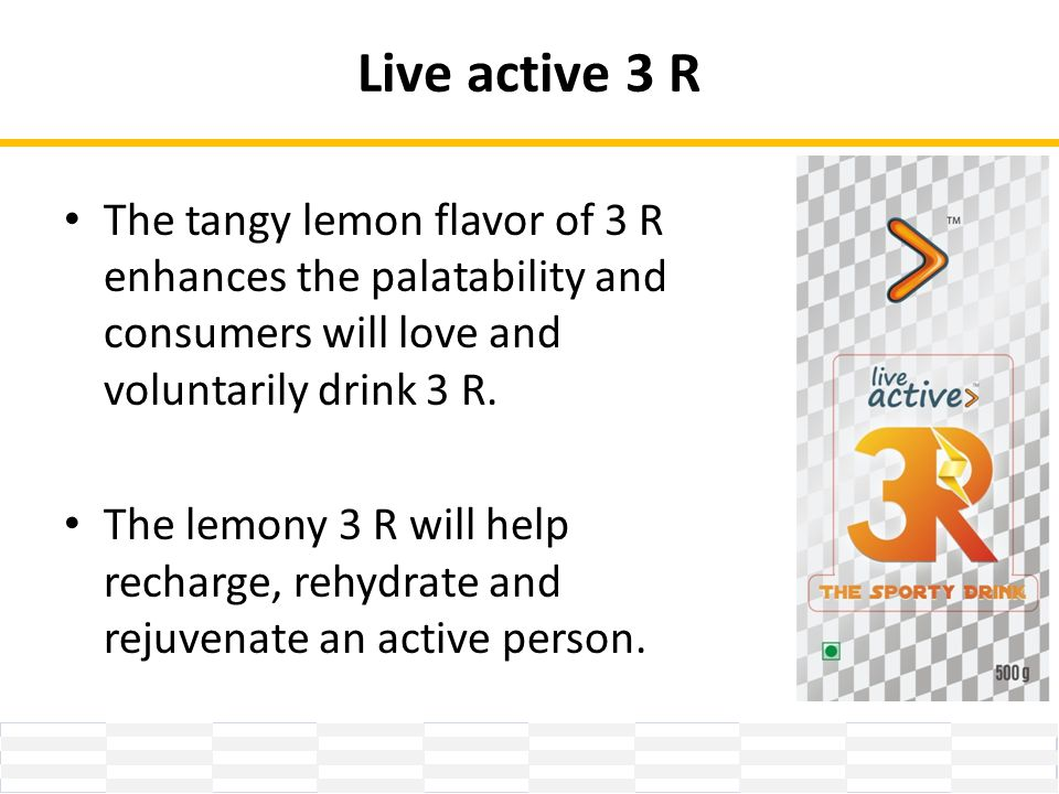 Live active 3 R The tangy lemon flavor of 3 R enhances the palatability and consumers will love and voluntarily drink 3 R.