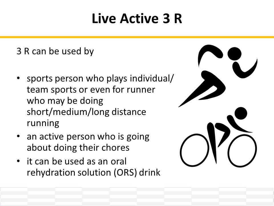 Live Active 3 R 3 R can be used by sports person who plays individual/ team sports or even for runner who may be doing short/medium/long distance running an active person who is going about doing their chores it can be used as an oral rehydration solution (ORS) drink
