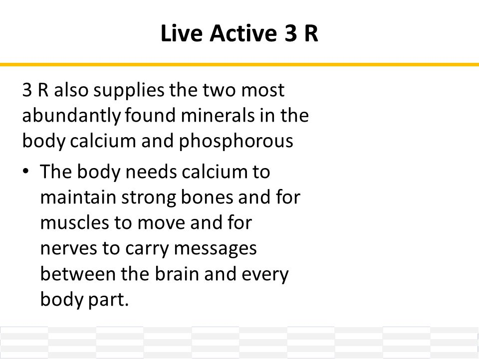 Live Active 3 R 3 R also supplies the two most abundantly found minerals in the body calcium and phosphorous The body needs calcium to maintain strong bones and for muscles to move and for nerves to carry messages between the brain and every body part.