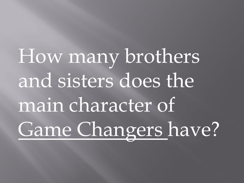How many brothers and sisters does the main character of Game Changers have?