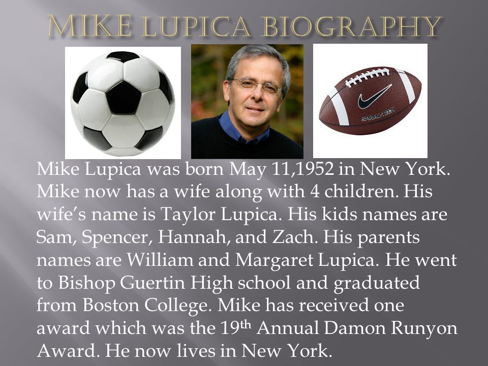 Mike Lupica was born May 11,1952 in New York. Mike now has a wife along with 4 children. His wifes name is Taylor Lupica. His kids names are Sam, Spen