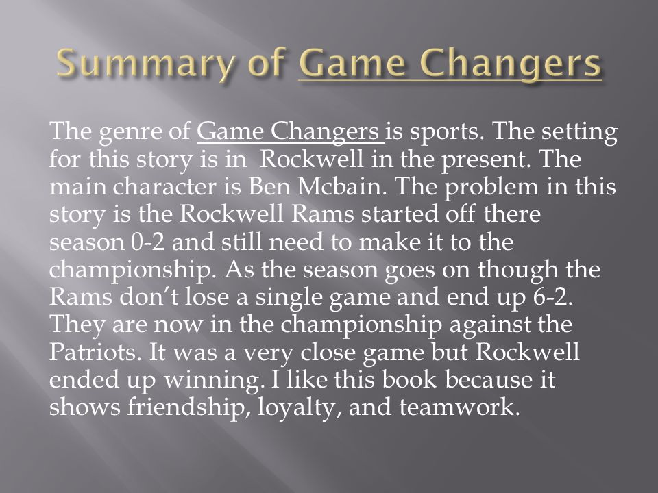 The genre of Game Changers is sports. The setting for this story is in Rockwell in the present. The main character is Ben Mcbain. The problem in this