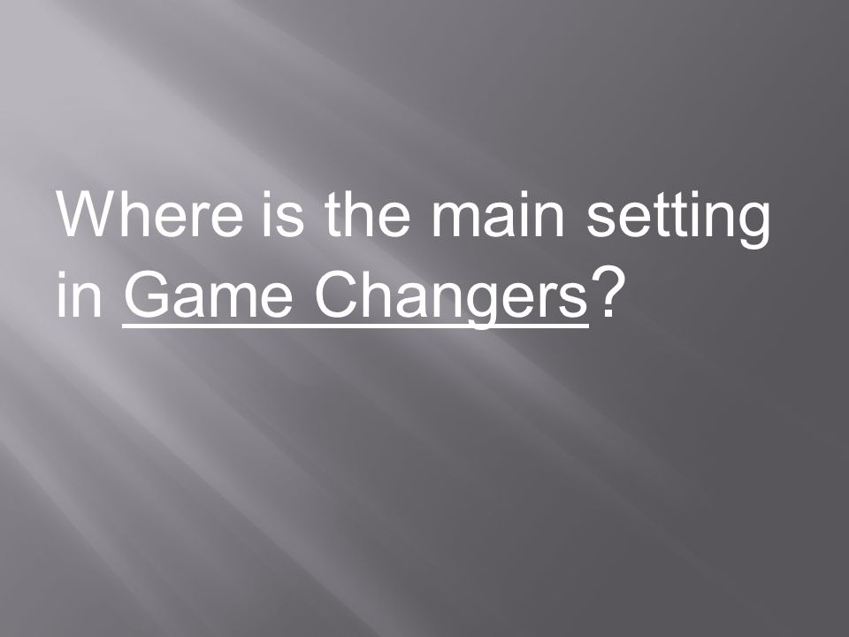 Where is the main setting in Game Changers ?