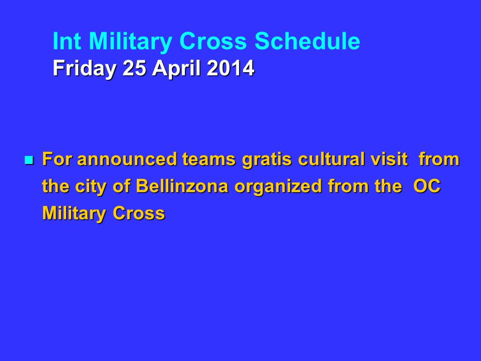 Friday 25 April 2014 Int Military Cross Schedule Friday 25 April 2014 For announced teams gratis cultural visit from the city of Bellinzona organized from the OC Military Cross For announced teams gratis cultural visit from the city of Bellinzona organized from the OC Military Cross