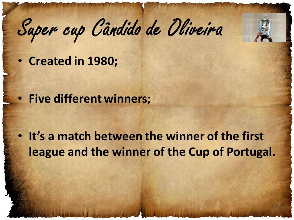 Super cup Cândido de Oliveira Created in 1980; Five different winners; Its a match between the winner of the first league and the winner of the Cup of Portugal.