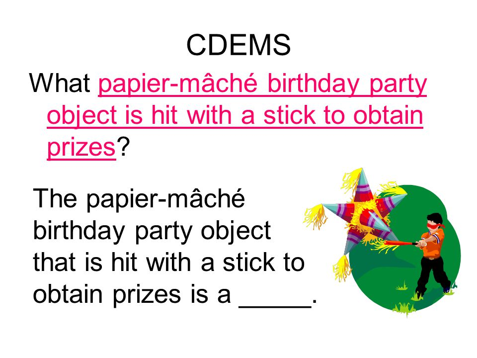 CDEMS What papier-mâché birthday party object is hit with a stick to obtain prizes