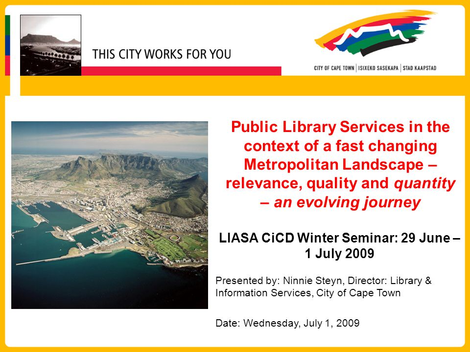 Public Library Services in the context of a fast changing Metropolitan Landscape – relevance, quality and quantity – an evolving journey LIASA CiCD Winter Seminar: 29 June – 1 July 2009 Presented by: Ninnie Steyn, Director: Library & Information Services, City of Cape Town Date: Wednesday, July 1, 2009