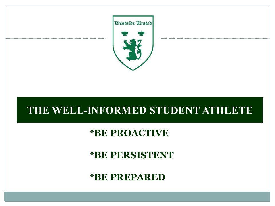 *BE PROACTIVE *BE PERSISTENT *BE PREPARED THE WELL-INFORMED STUDENT ATHLETE