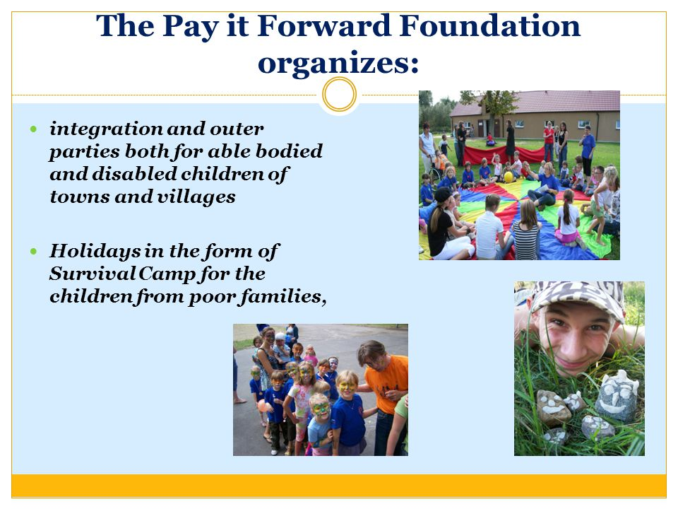 The Pay it Forward Foundation organizes: integration and outer parties both for able bodied and disabled children of towns and villages Holidays in the form of Survival Camp for the children from poor families,