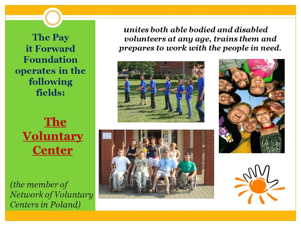 The Pay it Forward Foundation operates in the following fields: The Voluntary Center (the member of Network of Voluntary Centers in Poland) u nites both able bodied and disabled volunteers at any age, trains them and prepares to work with the people in need.