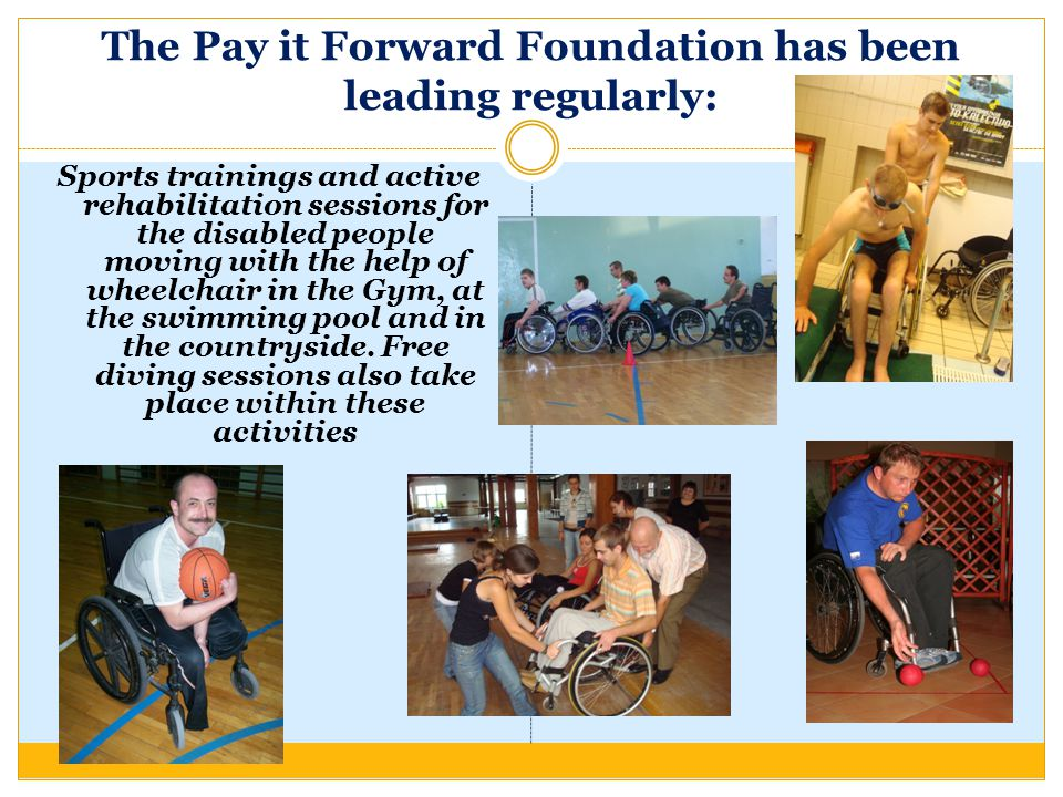 The Pay it Forward Foundation has been leading regularly: Sports trainings and active rehabilitation sessions for the disabled people moving with the help of wheelchair in the Gym, at the swimming pool and in the countryside.