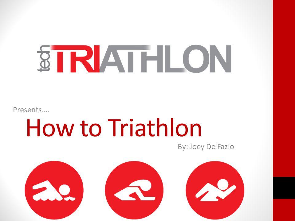 How to Triathlon Presents…. By: Joey De Fazio