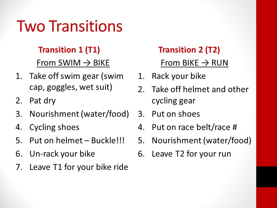 Two Transitions Transition 1 (T1) From SWIM BIKE 1.Take off swim gear (swim cap, goggles, wet suit) 2.Pat dry 3.Nourishment (water/food) 4.Cycling shoes 5.Put on helmet – Buckle!!.