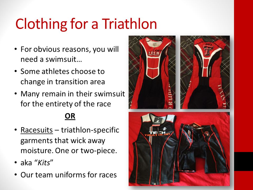 Clothing for a Triathlon For obvious reasons, you will need a swimsuit… Some athletes choose to change in transition area Many remain in their swimsuit for the entirety of the race OR Racesuits – triathlon-specific garments that wick away moisture.
