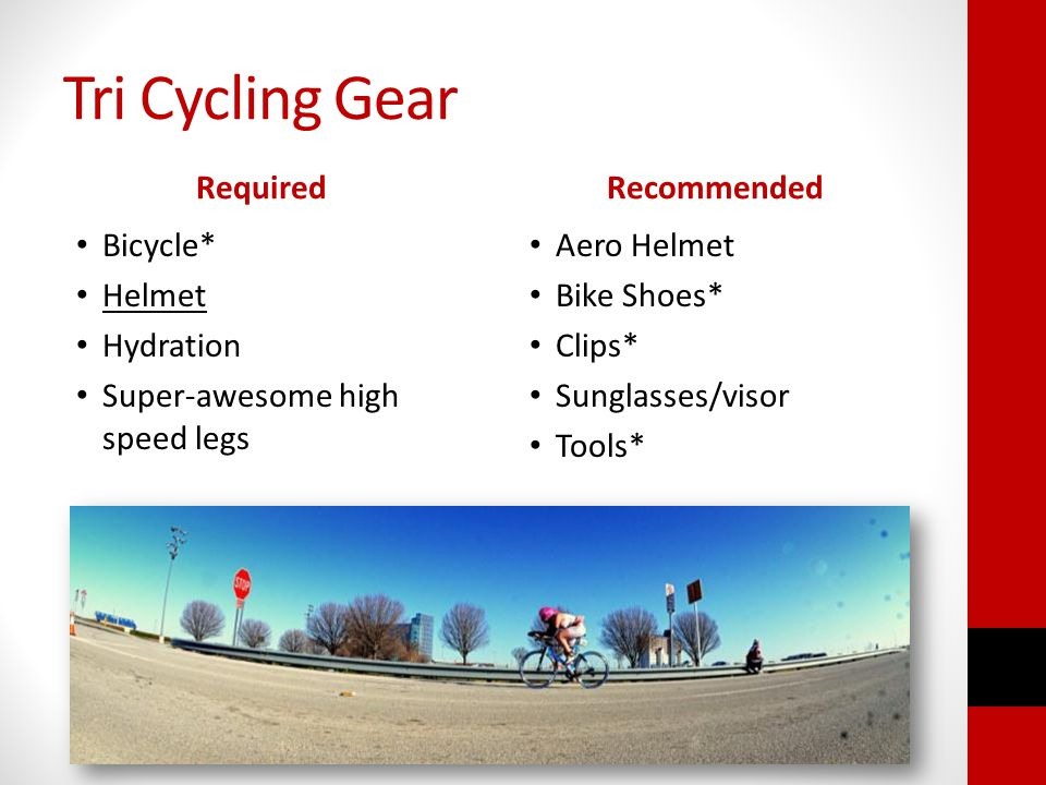 Tri Cycling Gear Required Bicycle* Helmet Hydration Super-awesome high speed legs Recommended Aero Helmet Bike Shoes* Clips* Sunglasses/visor Tools*