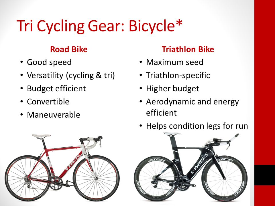 Tri Cycling Gear: Bicycle* Road Bike Good speed Versatility (cycling & tri) Budget efficient Convertible Maneuverable Triathlon Bike Maximum seed Triathlon-specific Higher budget Aerodynamic and energy efficient Helps condition legs for run