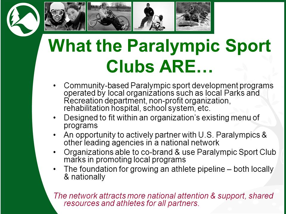 What the Paralympic Sport Clubs ARE… Community-based Paralympic sport development programs operated by local organizations such as local Parks and Rec