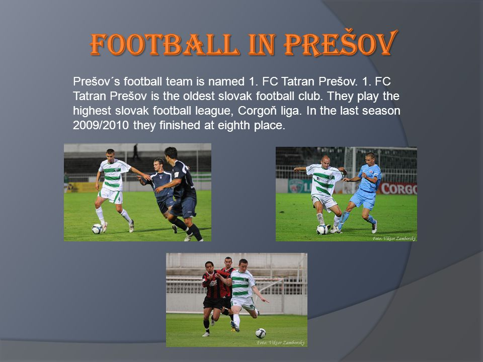 Prešov´s football team is named 1. FC Tatran Prešov. 1. FC Tatran Prešov is the oldest slovak football club. They play the highest slovak football lea