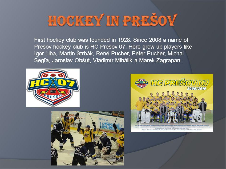 First hockey club was founded in 1928. Since 2008 a name of Prešov hockey club is HC Prešov 07. Here grew up players like Igor Liba, Martin Štrbák, Re
