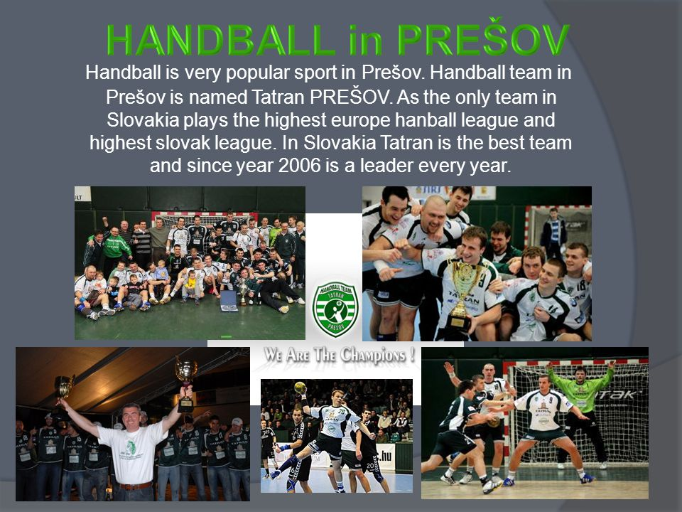 Handball is very popular sport in Prešov. Handball team in Prešov is named Tatran PREŠOV. As the only team in Slovakia plays the highest europe hanbal