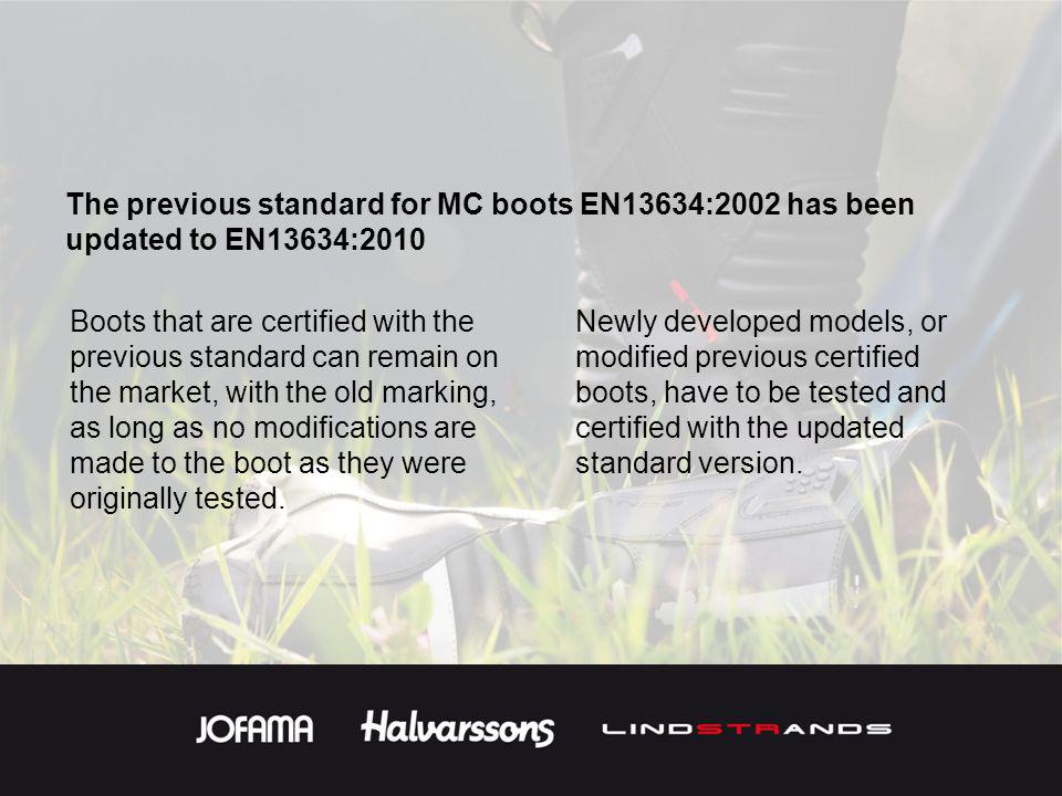 The previous standard for MC boots EN13634:2002 has been updated to EN13634:2010 Boots that are certified with the previous standard can remain on the market, with the old marking, as long as no modifications are made to the boot as they were originally tested.