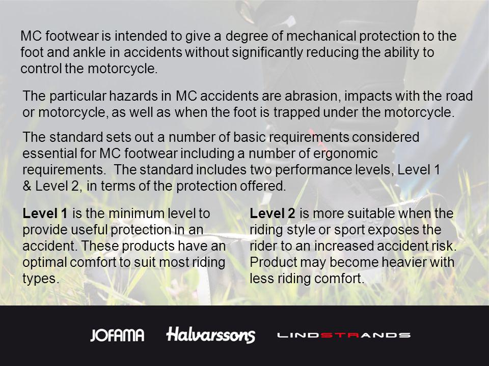 MC footwear is intended to give a degree of mechanical protection to the foot and ankle in accidents without significantly reducing the ability to control the motorcycle.