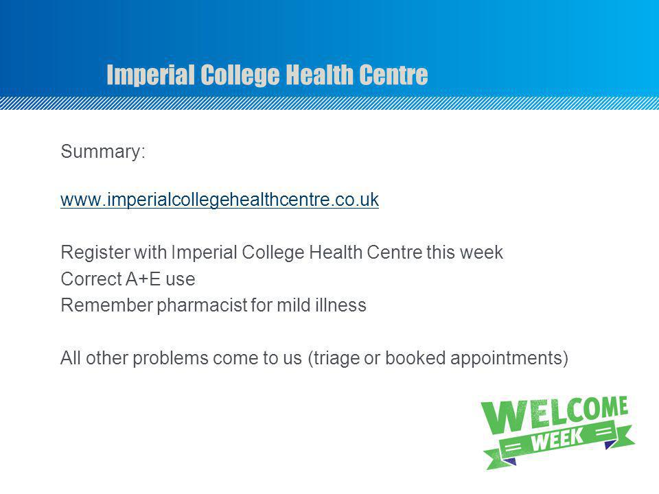 Imperial College Health Centre Summary: www.imperialcollegehealthcentre.co.uk Register with Imperial College Health Centre this week Correct A+E use Remember pharmacist for mild illness All other problems come to us (triage or booked appointments)