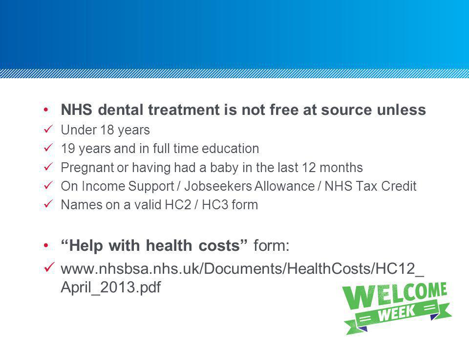 NHS dental treatment is not free at source unless Under 18 years 19 years and in full time education Pregnant or having had a baby in the last 12 months On Income Support / Jobseekers Allowance / NHS Tax Credit Names on a valid HC2 / HC3 form Help with health costs form: www.nhsbsa.nhs.uk/Documents/HealthCosts/HC12_ April_2013.pdf