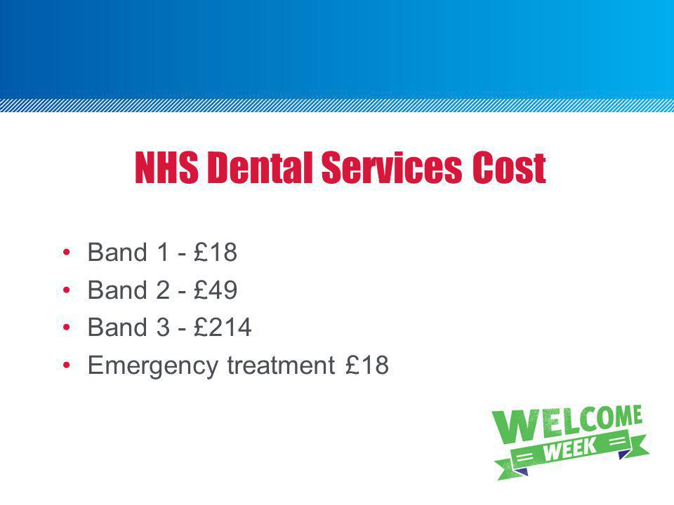 NHS Dental Services Cost Band 1 - £18 Band 2 - £49 Band 3 - £214 Emergency treatment £18