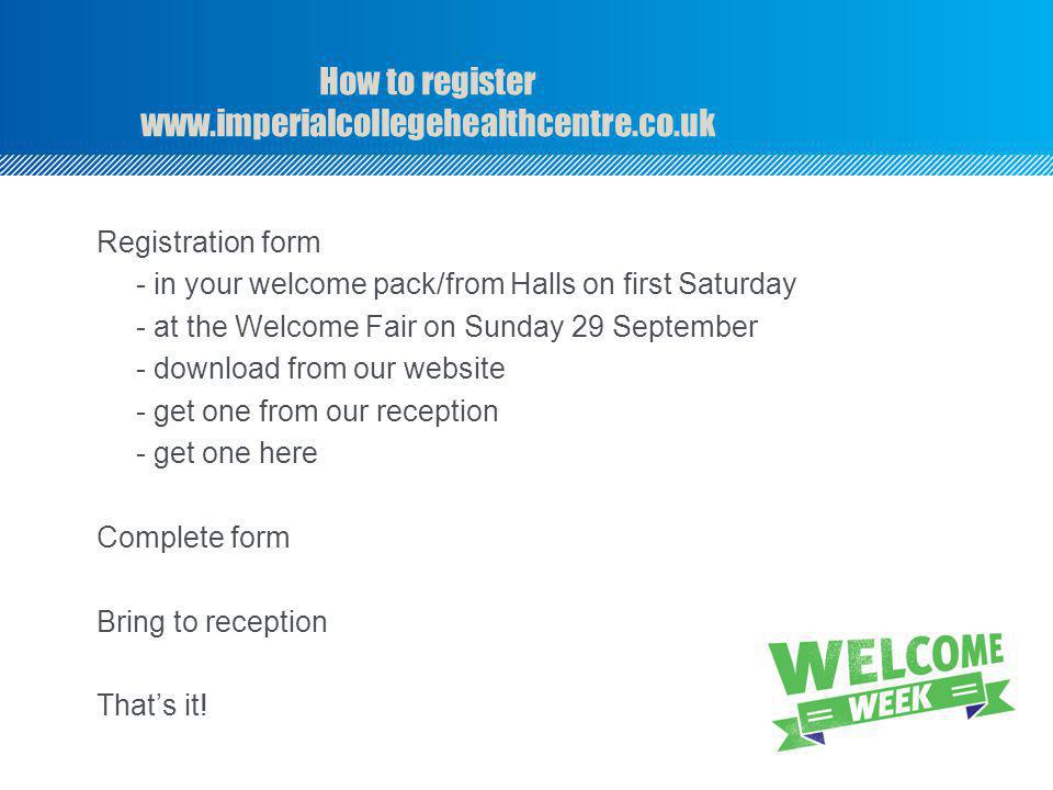 How to register www.imperialcollegehealthcentre.co.uk Registration form - in your welcome pack/from Halls on first Saturday - at the Welcome Fair on Sunday 29 September - download from our website - get one from our reception - get one here Complete form Bring to reception Thats it!