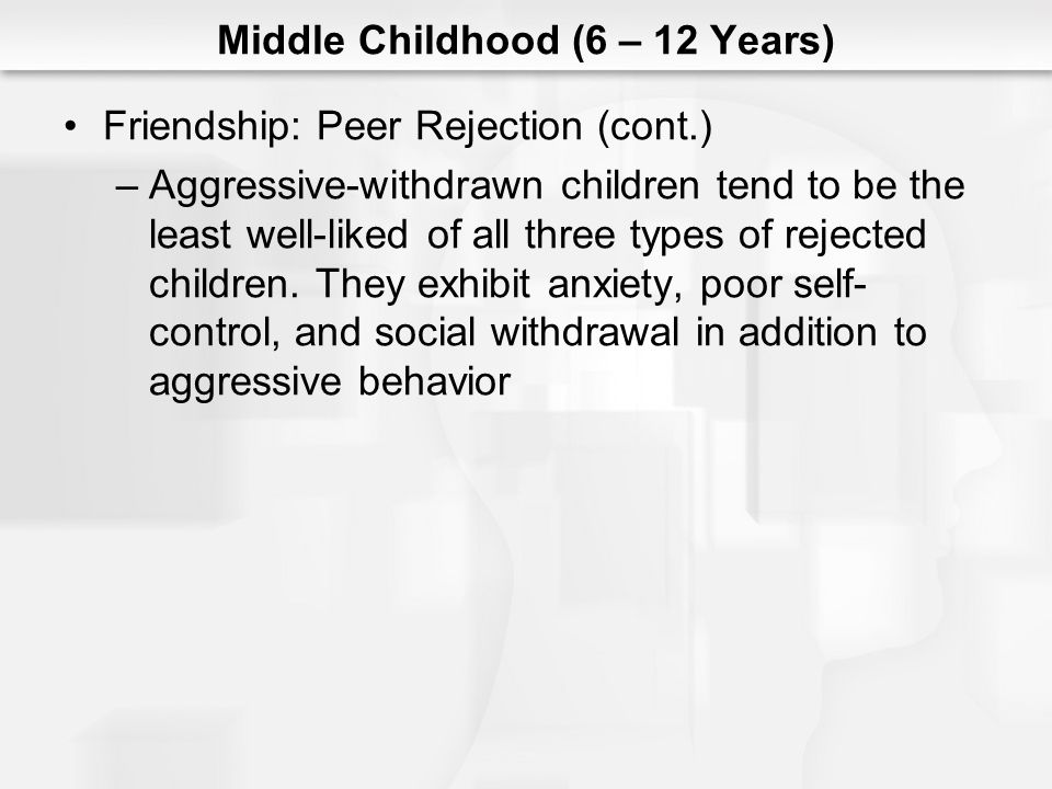 Middle Childhood (6 – 12 Years) Friendship: Peer Rejection (cont.) –Aggressive-withdrawn children tend to be the least well-liked of all three types o